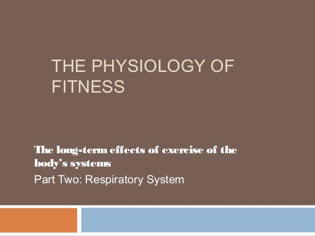 THE PHYSIOLOGY OF   FITNESSThe long-term effects of exercise of thebody's systemsPart Two: Respiratory System