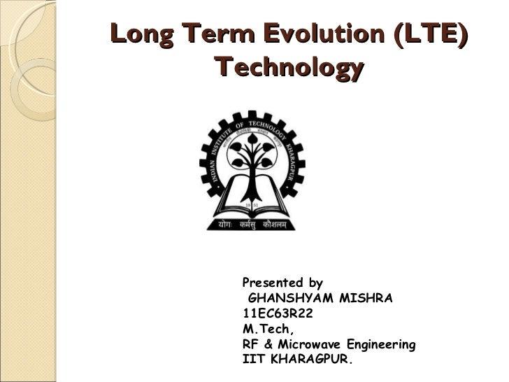 Long Term Evolution (LTE)       Technology         Presented by          GHANSHYAM MISHRA         11EC63R22         M.Tech...