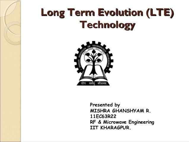 Long Term Evolution (LTE)       Technology         Presented by         MISHRA GHANSHYAM R.         11EC63R22         RF &...