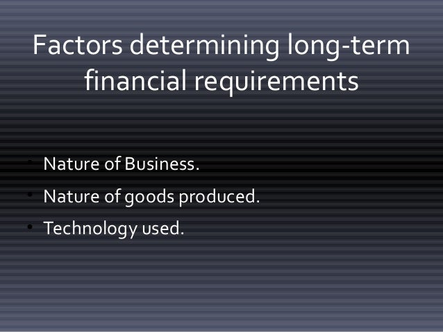 factors determining long term financial requirements The requirement to analyse suitable financing alternatives for a company has   and long-term financing, and the reliance of the company on overdraft finance,   and the examiner has in the past asked students to discuss these factors in an.