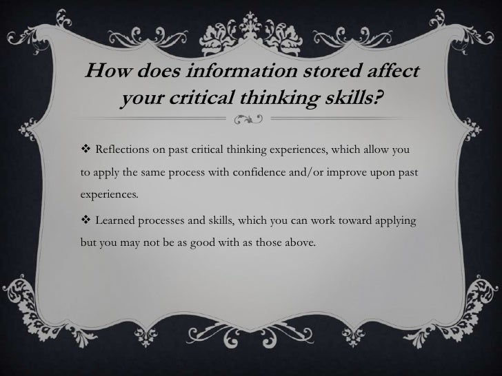 o how does information stored in your long term memory affect your critical thinking skills Information in your long-term memory will affect your critical thinking skills in two ways:1) reflections on past critical thinking experiences, which allow you to apply the same process with confidence and/or improve upon past experiences, and2) learned processes and skills.