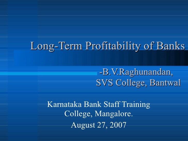 Long-Term Profitability of Banks   -B.V.Raghunandan,    SVS College, Bantwal Karnataka Bank Staff Training College, Mangal...