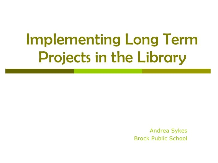 Implementing Long Term Projects in the Library Andrea Sykes Brock Public School