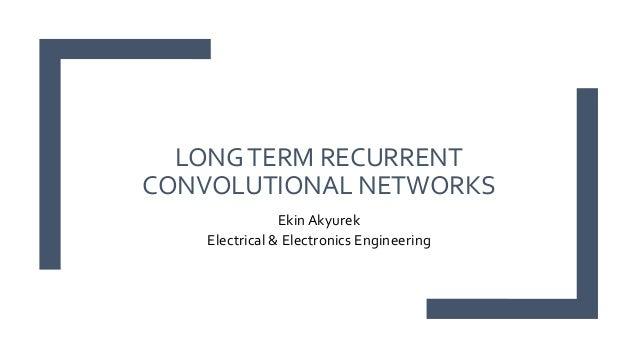LONGTERM RECURRENT CONVOLUTIONAL NETWORKS Ekin Akyurek Electrical & Electronics Engineering