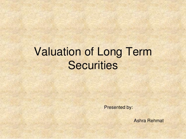 Valuation of Long Term Securities Presented by: Ashra Rehmat