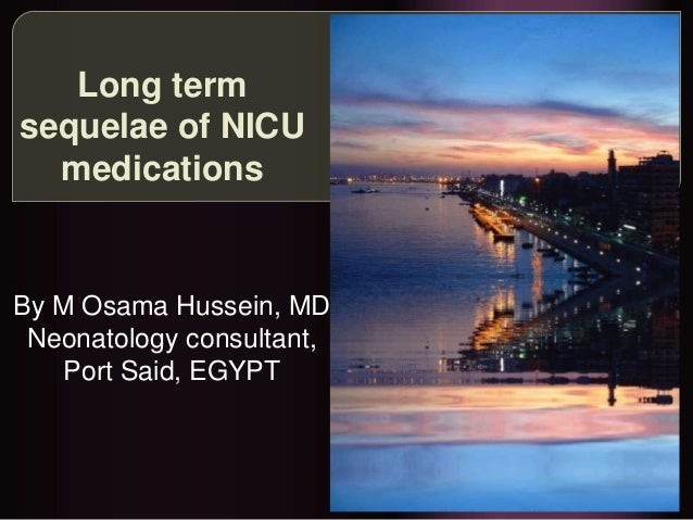 Long term sequelae of NICU medications By M Osama Hussein, MD Neonatology consultant, Port Said, EGYPT