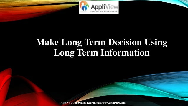 Make Long Term Decision Using Long Term Information  Appliview-Innovating Recruitment www.appliview.com