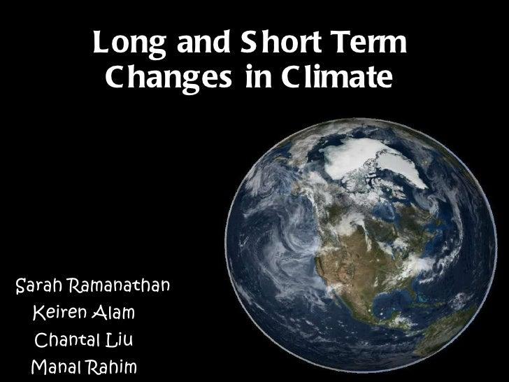 Long and Short Term Changes in Climate By :  Sarah Ramanathan  Keiren Alam Chantal Liu Manal Rahim