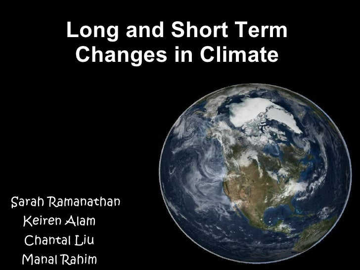Long and Short Term Changes in Climate By :  Sarah Ramanathan  Keiren Alam Chantal Liu Manal Rahim