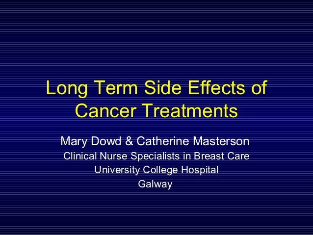 Long Term Side Effects of   Cancer Treatments Mary Dowd & Catherine Masterson Clinical Nurse Specialists in Breast Care   ...