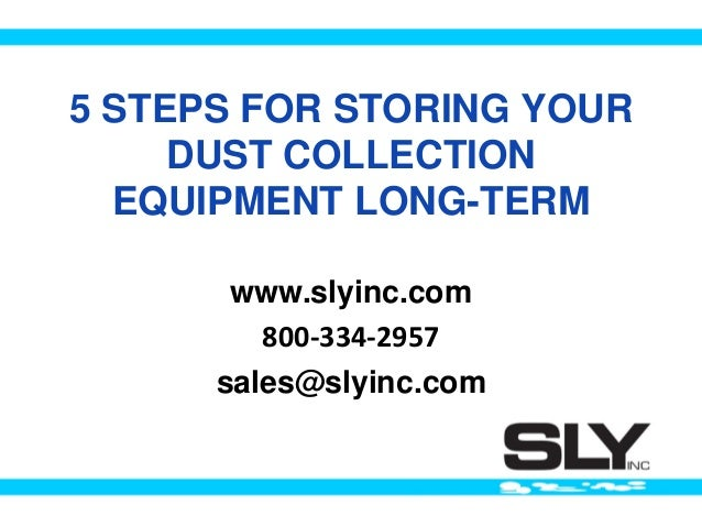 5 STEPS FOR STORING YOUR DUST COLLECTION EQUIPMENT LONG-TERM www.slyinc.com 800-334-2957 sales@slyinc.com