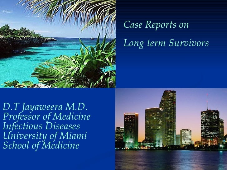 Case Reports on  Long term Survivors D.T Jayaweera M.D. Professor of Medicine Infectious Diseases University of Miami Scho...