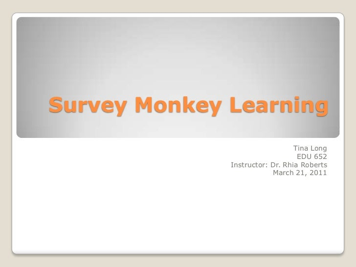 Survey Monkey Learning <br />Tina Long <br />EDU 652<br />Instructor: Dr. Rhia Roberts<br />March 21, 2011<br />
