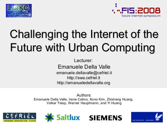 Challenging the Internet of the Future with Urban Computing Lecturer:  Emanuele Della Valle emanuele.dellavalle@cefriel.it...