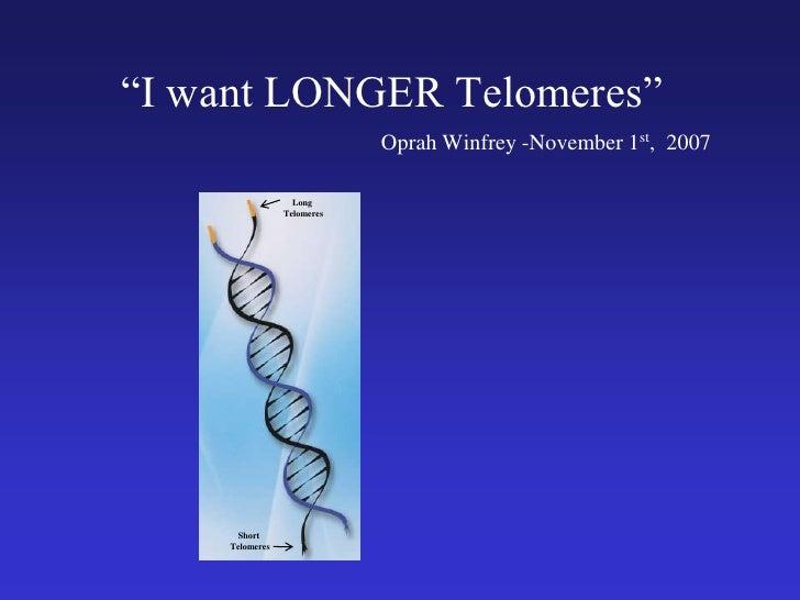 """I want LONGER Telomeres""<br />Oprah Winfrey -November 1st,  2007 <br />Long<br /> Telomeres<br />Short<br /> Telomeres<br />"