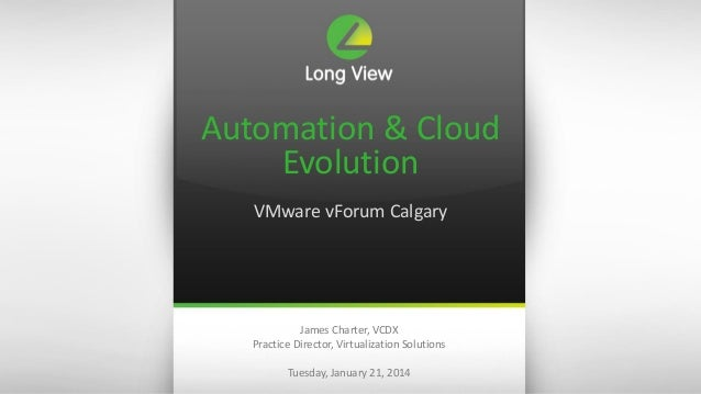 Automation & Cloud Evolution VMware vForum Calgary  James Charter, VCDX Practice Director, Virtualization Solutions Tuesda...