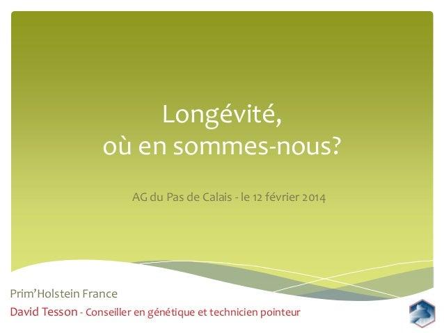 Longévité, où en sommes-nous? AG du Pas de Calais - le 12 février 2014  Prim'Holstein France David Tesson - Conseiller en ...