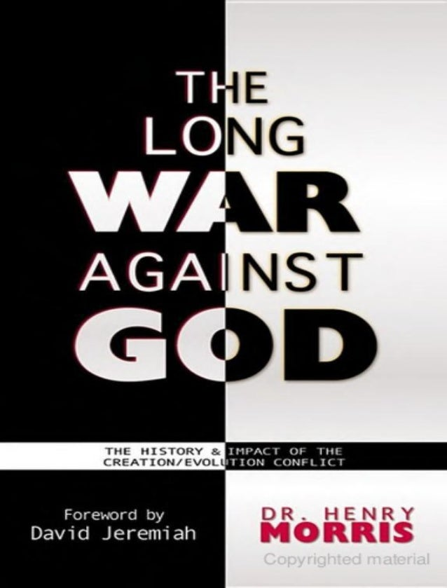 THE  LONG WAR AGAINST GOD THE HISTORY AND IMPACT OF THE CREATION / EVOLUTION CONFLICT Dr. Henry Morris Rochester, MN Publi...