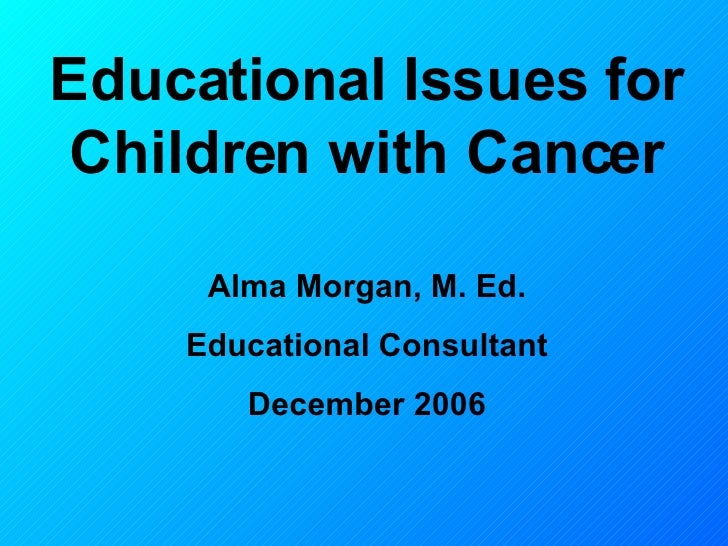Educational Issues for Children with Cancer Alma Morgan, M. Ed. Educational Consultant December 2006