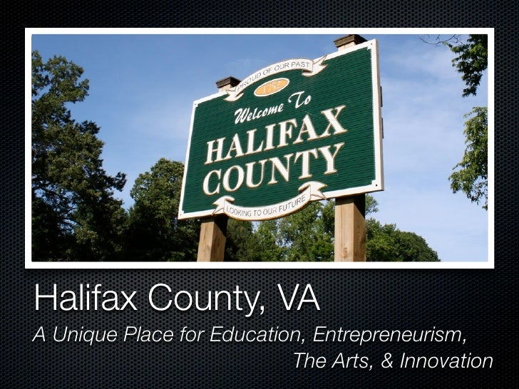 Halifax County, VA A Unique Place for Education, Entrepreneurism,                            The Arts, & Innovation