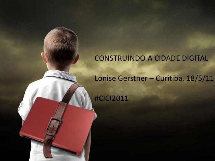 CONSTRUINDO A CIDADE DIGITALLonise Gerstner – Curitiba, 18/5/11#CICI2011