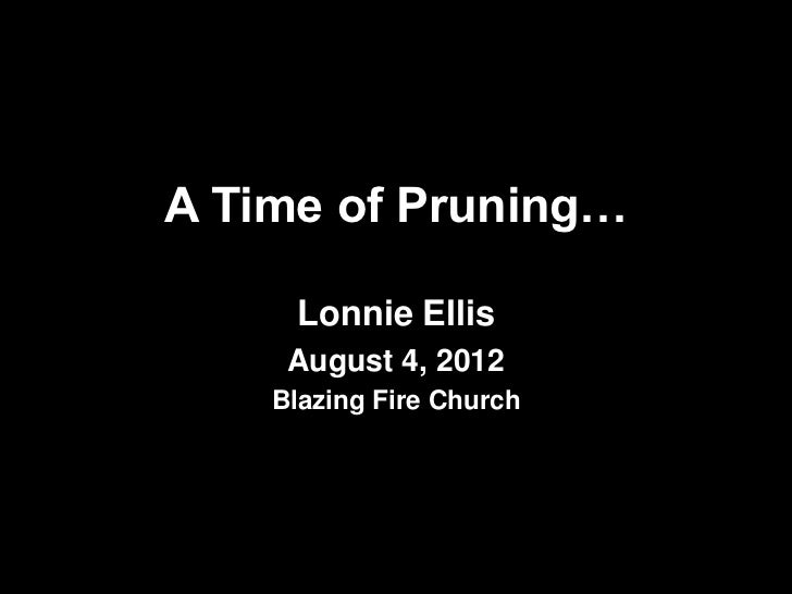 A Time of Pruning…     Lonnie Ellis     August 4, 2012    Blazing Fire Church