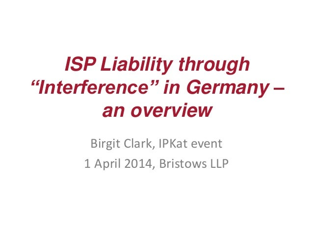 """ISP Liability through """"Interference"""" in Germany – an overview Birgit Clark, IPKat event 1 April 2014, Bristows LLP"""