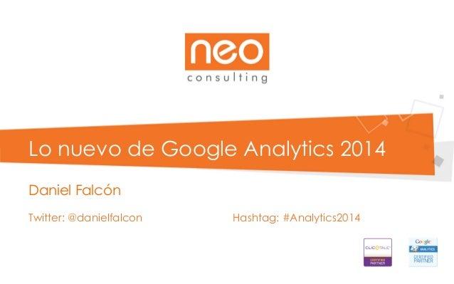 Lo nuevo de Google Analytics 2014 Daniel Falcón Twitter: @danielfalcon Hashtag: #Analytics2014