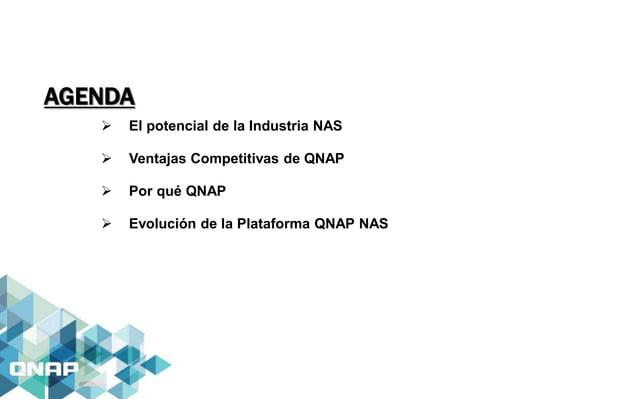 AGENDA  El potencial de la Industria NAS  Ventajas Competitivas de QNAP  Por qué QNAP  Evolución de la Plataforma QNAP...