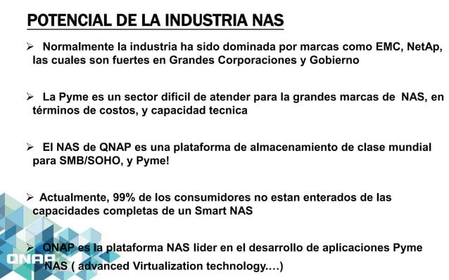 POTENCIAL DE LA INDUSTRIA NAS  Normalmente la industria ha sido dominada por marcas como EMC, NetAp, las cuales son fuert...