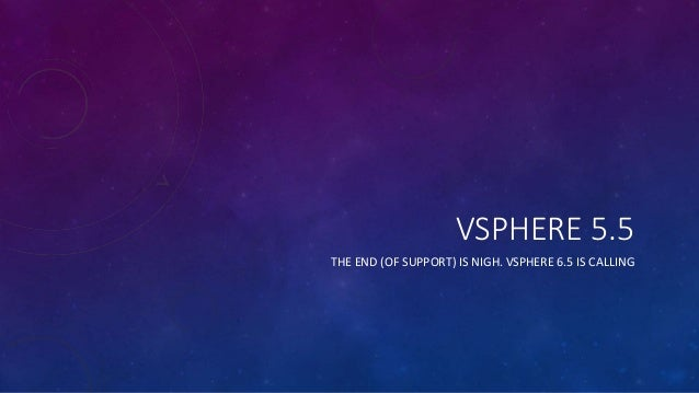 VSPHERE 5.5 THE END (OF SUPPORT) IS NIGH. VSPHERE 6.5 IS CALLING