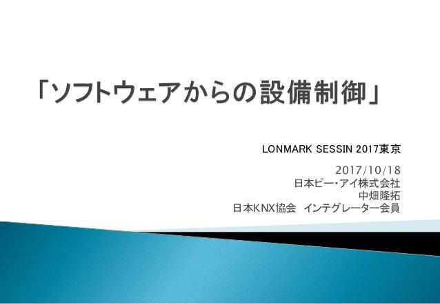 2017/10/18 日本ピー・アイ株式会社 中畑隆拓 日本KNX協会 インテグレーター会員 LONMARK SESSIN 2017東京