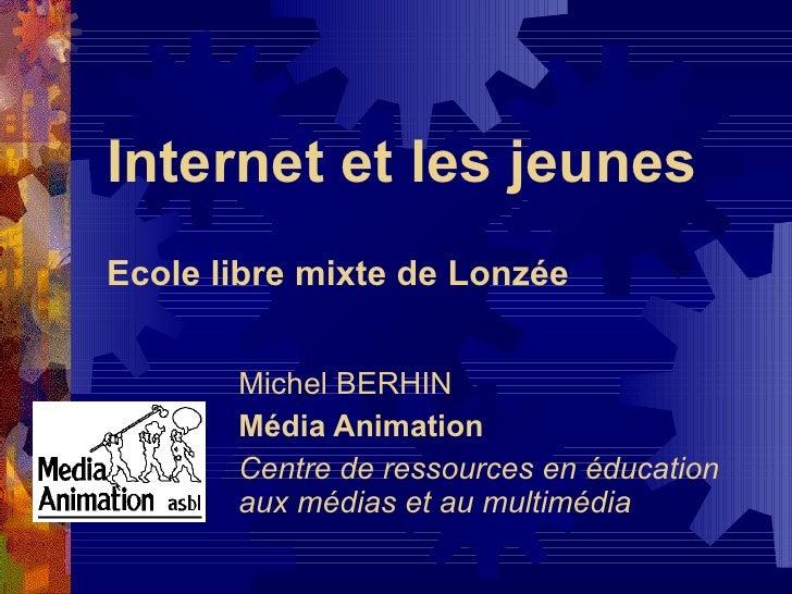 Internet et les jeunes Ecole libre mixte de Lonzée Michel BERHIN Média Animation Centre de ressources en éducation aux méd...