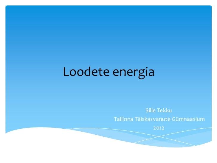 Loodete energia                     Sille Tekku        Tallinna Täiskasvanute Gümnaasium                         2012