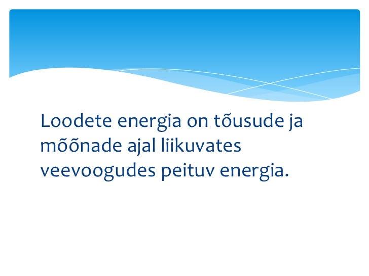 Loodete energia on tõusude jamõõnade ajal liikuvatesveevoogudes peituv energia.
