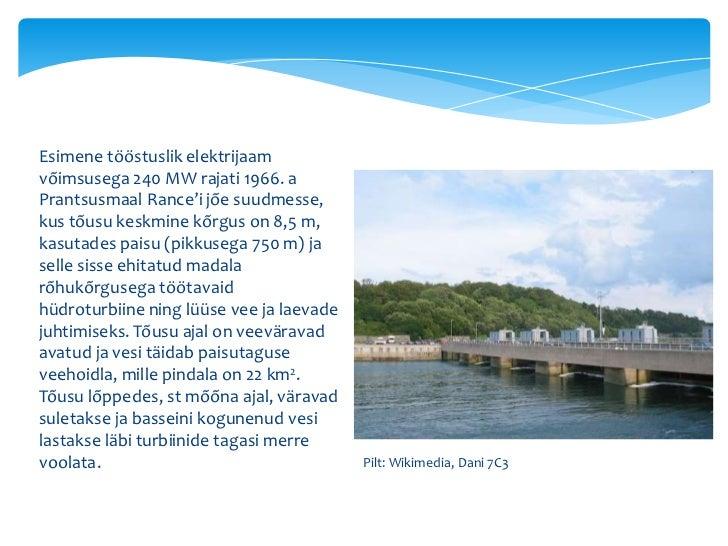 Esimene tööstuslik elektrijaamvõimsusega 240 MW rajati 1966. aPrantsusmaal Rance'i jõe suudmesse,kus tõusu keskmine kõrgus...