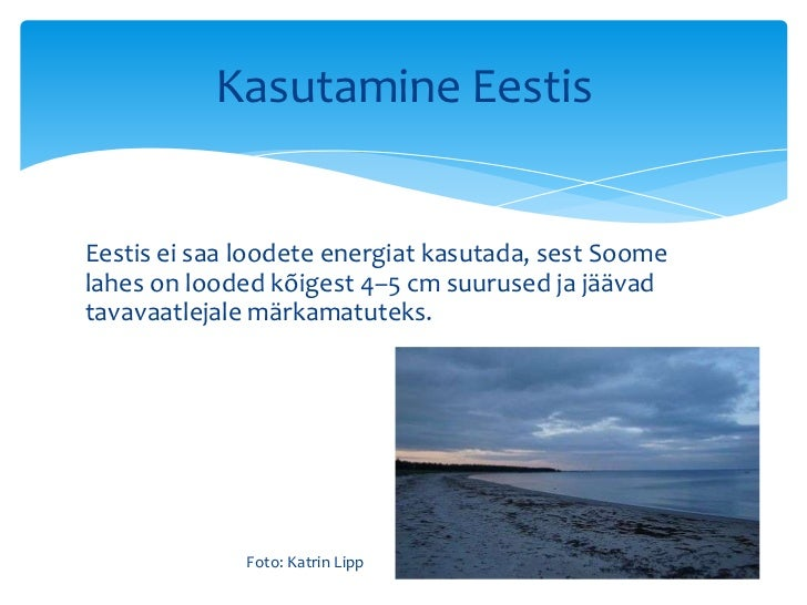 Kasutamine EestisEestis ei saa loodete energiat kasutada, sest Soomelahes on looded kõigest 4–5 cm suurused ja jäävadtavav...