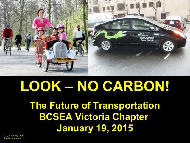 Guy Dauncey 2013 Earthfuture.com LOOK – NO CARBON! The Future of Transportation BCSEA Victoria Chapter January 19, 2015