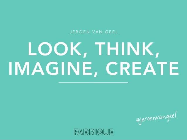 JEROEN VAN GEEL  LOOK, THINK,IMAGINE, CREATE                       @je roenvangeel