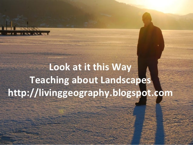 Look at it this Way     Teaching about Landscapeshttp://livinggeography.blogspot.com