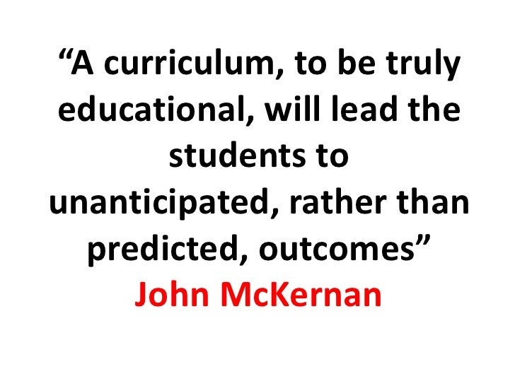 """""""A curriculum, to be truly educational, will lead the        students to unanticipated, rather than   predicted, outcomes""""..."""