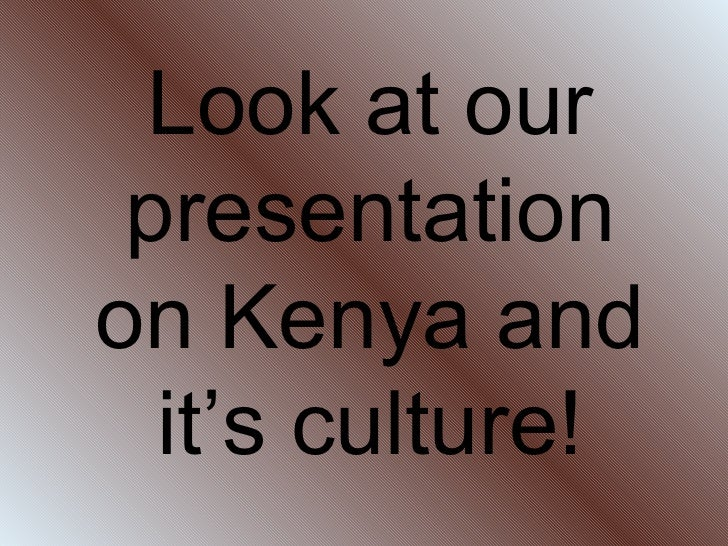 Look at our presentation on Kenya and it's culture!
