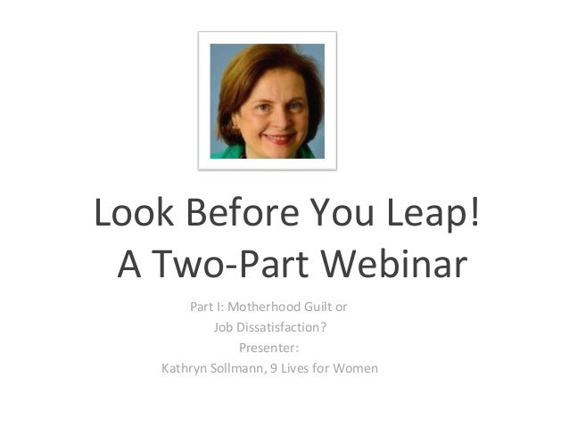 Look Before You Leap! A Two-Part Webinar       Part I: Motherhood Guilt or            Job Dissatisfaction?                ...