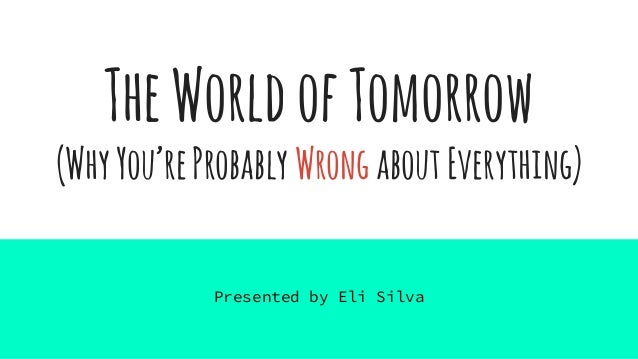 TheWorldofTomorrow (WhyYou'reProbably WrongaboutEverything) Presented by Eli Silva