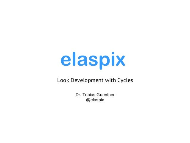Dr. Tobias Guenther @elaspix Look Development with Cycles elaspix