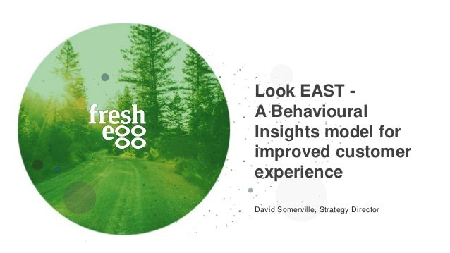 Look EAST - A Behavioural Insights model for improved customer experience David Somerville, Strategy Director