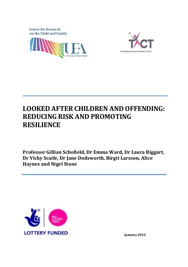 Centre for Research  on the Child and FamilyLOOKED AFTER CHILDREN AND OFFENDING:REDUCING RISK AND PROMOTINGRESILIENCEProfe...