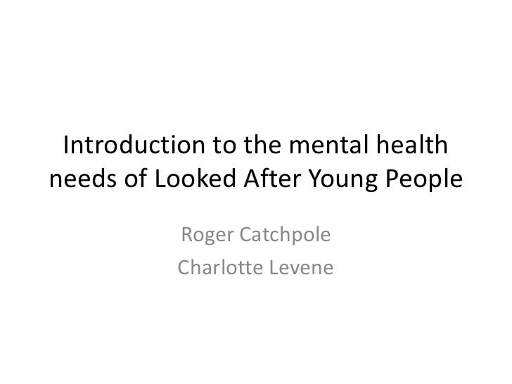 Introduction to the mental healthneeds of Looked After Young People          Roger Catchpole          Charlotte Levene