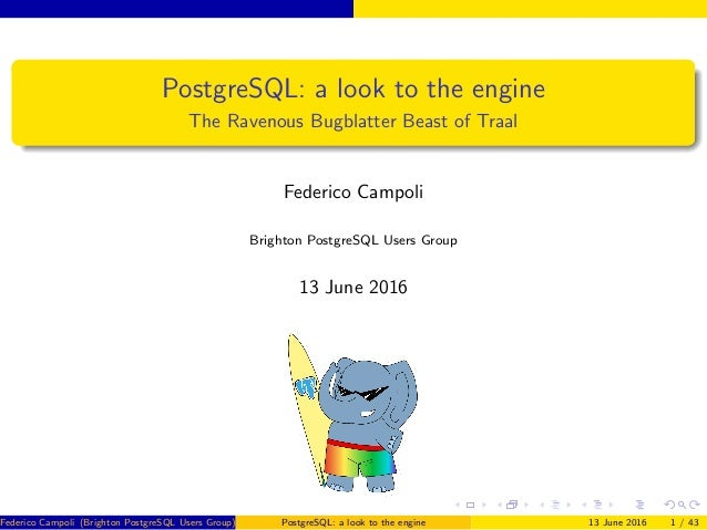 PostgreSQL: a look to the engine The Ravenous Bugblatter Beast of Traal Federico Campoli Brighton PostgreSQL Users Group 1...