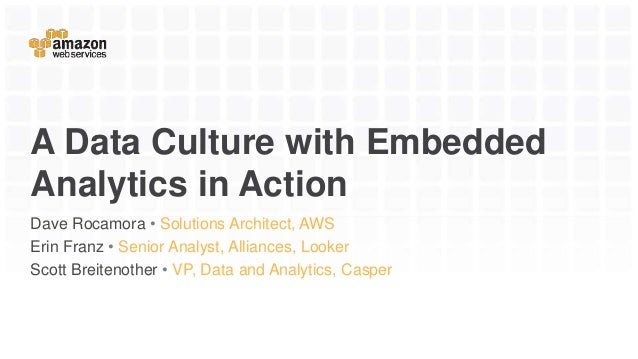 A Data Culture with Embedded Analytics in Action Dave Rocamora • Solutions Architect, AWS Erin Franz • Senior Analyst, All...